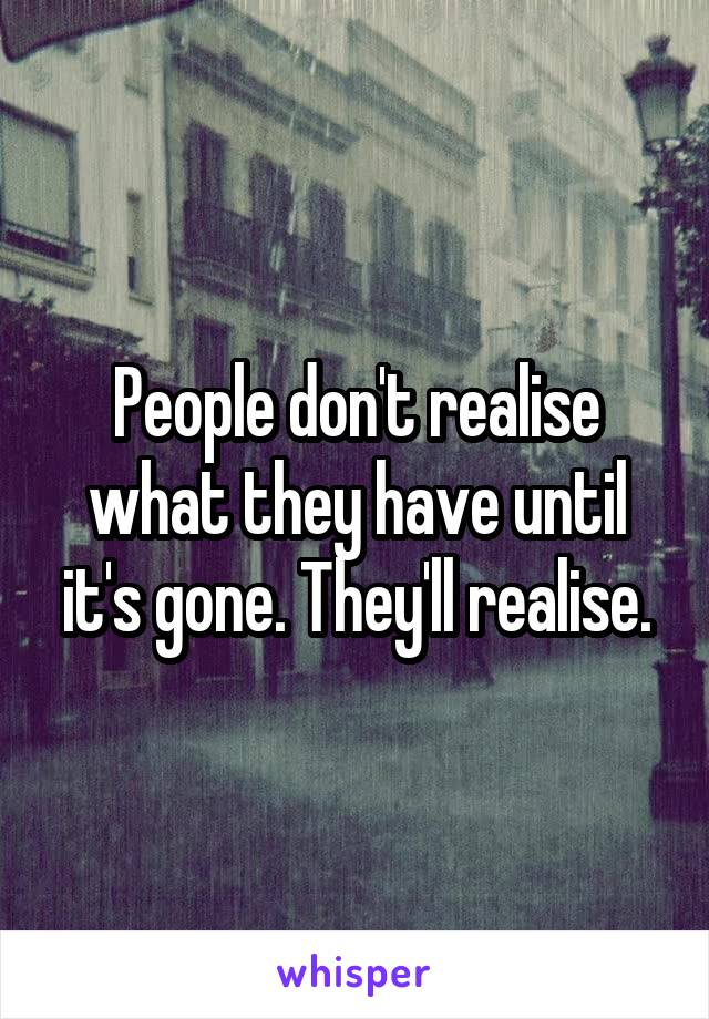 Its All About Will Of People Until It >> People Don T Realise What They Have Until It S Gone They Ll Realise