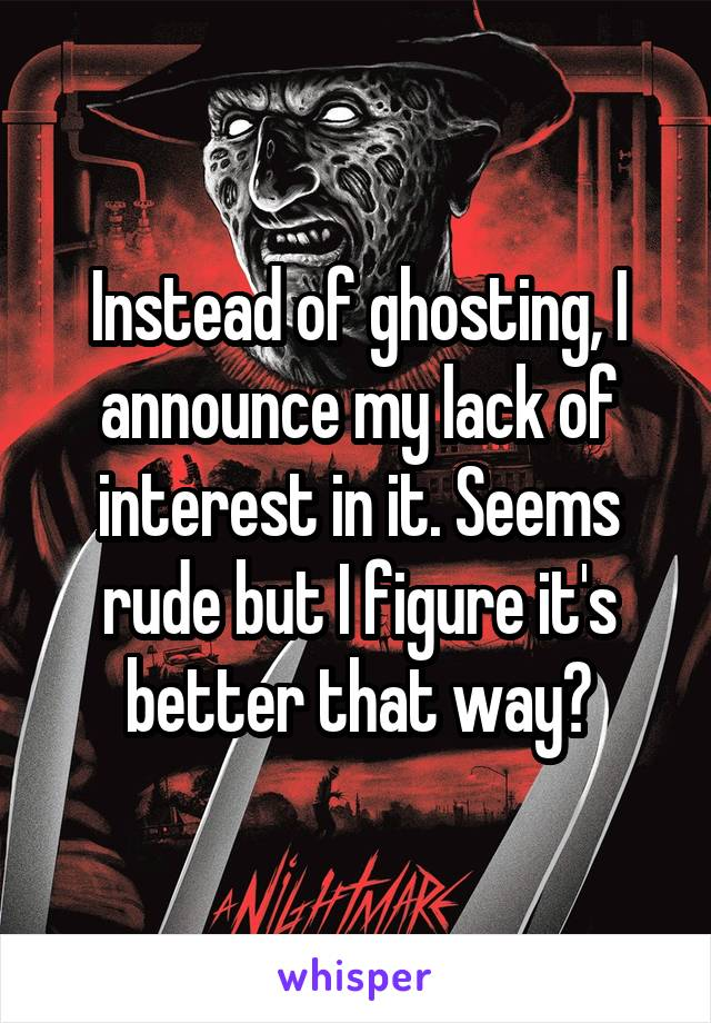 Instead of ghosting, I announce my lack of interest in it. Seems rude but I figure it's better that way?