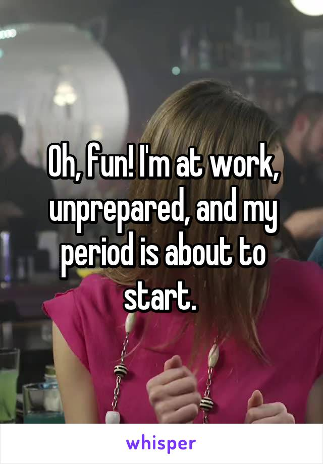 Oh, fun! I'm at work, unprepared, and my period is about to start.