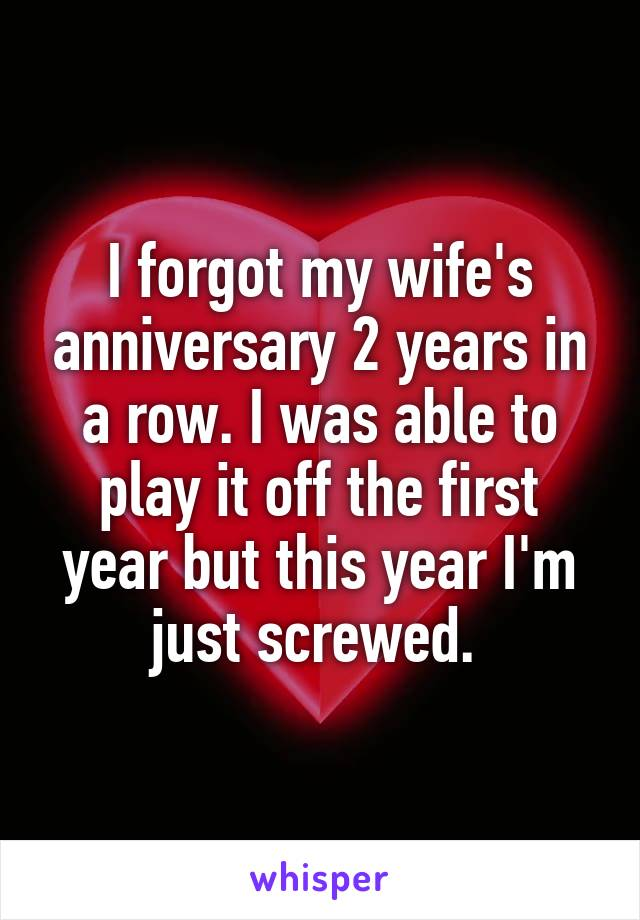 I forgot my wife's anniversary 2 years in a row. I was able to play it off the first year but this year I'm just screwed.
