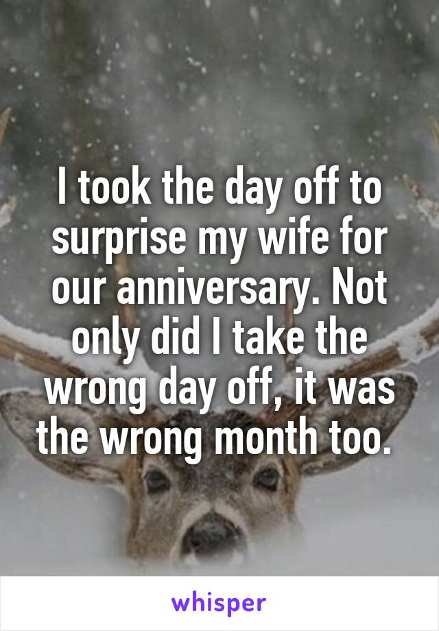 I took the day off to surprise my wife for our anniversary. Not only did I take the wrong day off, it was the wrong month too.