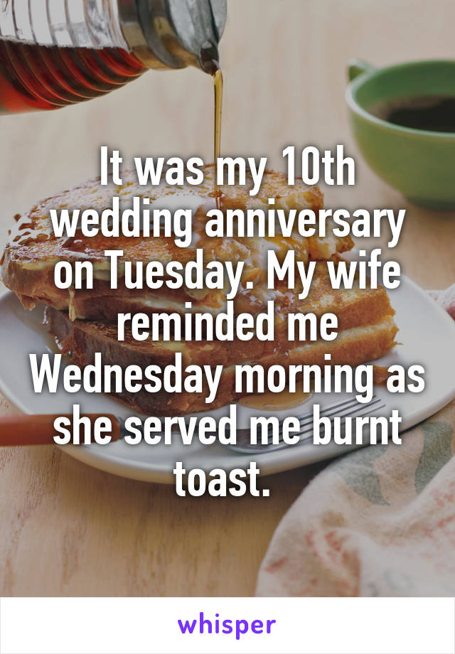 It was my 10th wedding anniversary on Tuesday. My wife reminded me Wednesday morning as she served me burnt toast.