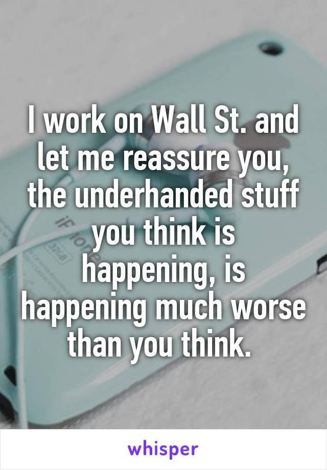 I work on Wall St. and let me reassure you, the underhanded stuff you think is happening, is happening much worse than you think.