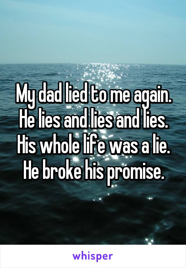 My dad lied to me again. He lies and lies and lies. His whole life was a lie. He broke his promise.