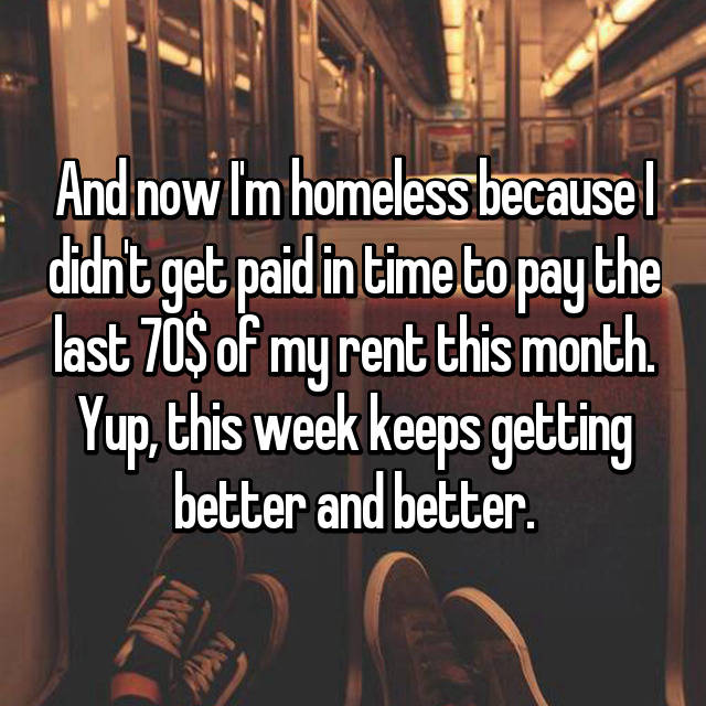 And now I'm homeless because I didn't get paid in time to pay the last 70$ of my rent this month. Yup, this week keeps getting better and better.