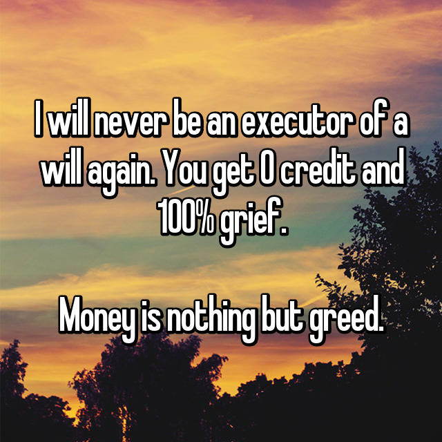 I will never be an executor of a will again. You get 0 credit and 100% grief.  Money is nothing but greed.