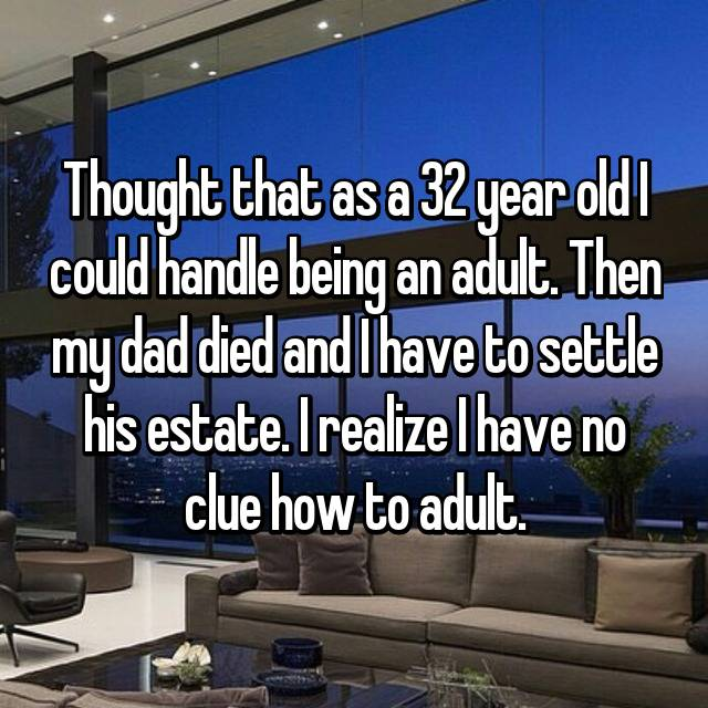 Thought that as a 32 year old I could handle being an adult. Then my dad died and I have to settle his estate. I realize I have no clue how to adult.