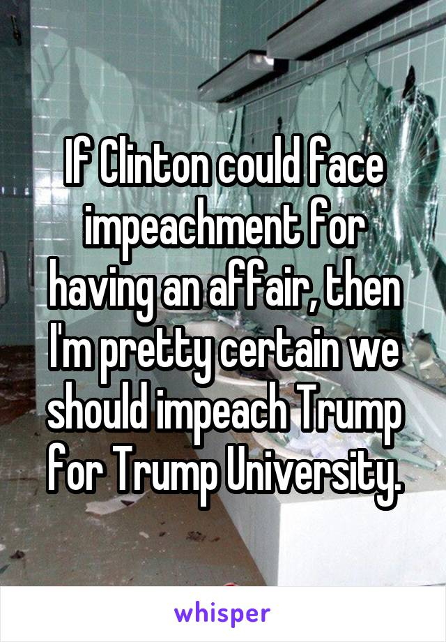 If Clinton could face impeachment for having an affair, then I'm pretty certain we should impeach Trump for Trump University.