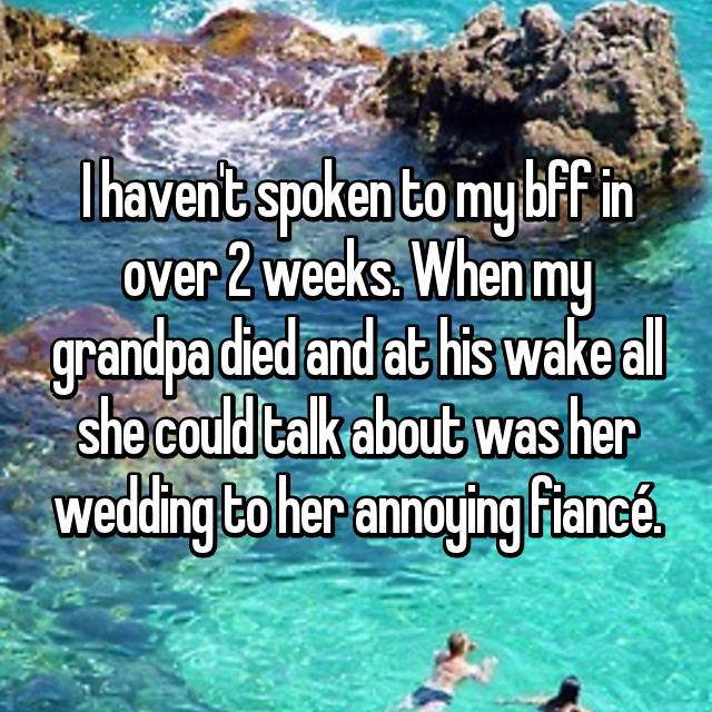 I haven't spoken to my bff in over 2 weeks. When my grandpa died and at his wake all she could talk about was her wedding to her annoying fiancé.