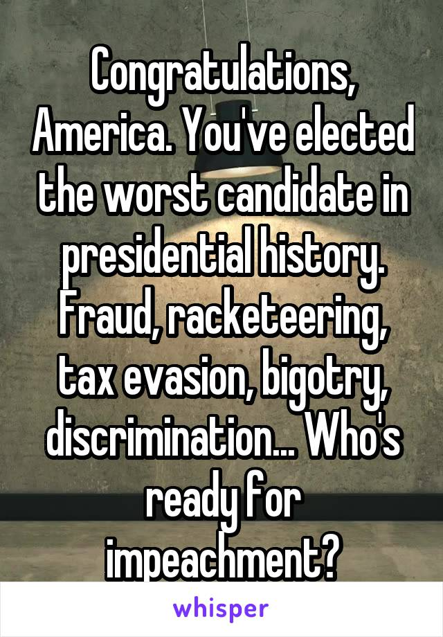 Congratulations, America. You've elected the worst candidate in presidential history. Fraud, racketeering, tax evasion, bigotry, discrimination... Who's ready for impeachment?