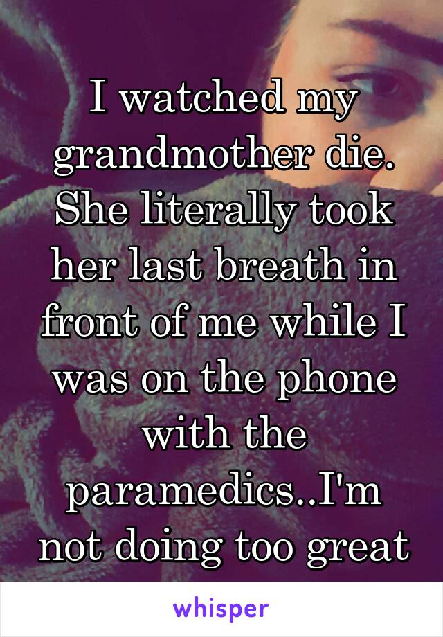 I watched my grandmother die. She literally took her last breath in front of me while I was on the phone with the paramedics..I'm not doing too great
