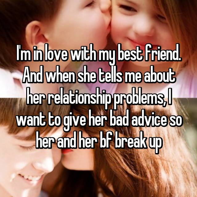 I'm in love with my best friend. And when she tells me about her relationship problems, I want to give her bad advice so her and her bf break up