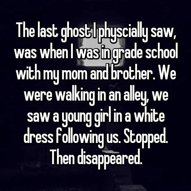 The last ghost I physcially saw, was when I was in grade school with my mom and brother. We were walking in an alley, we saw a young girl in a white dress following us. Stopped. Then disappeared.