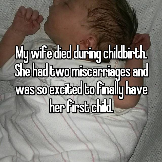 My wife died during childbirth. She had two miscarriages and was so excited to finally have her first child.
