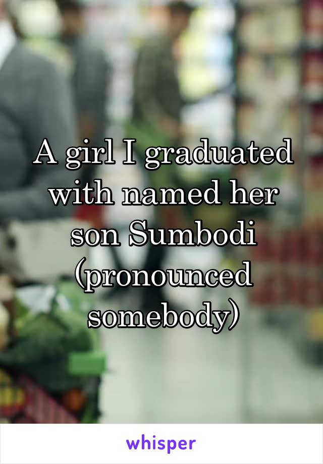 A girl I graduated with named her son Sumbodi (pronounced somebody)
