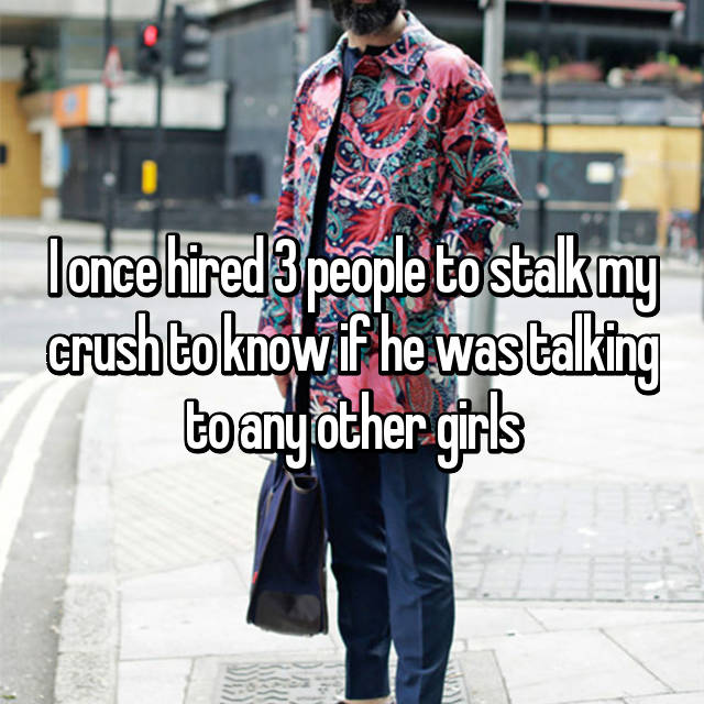 I once hired 3 people to stalk my crush to know if he was talking to any other girls