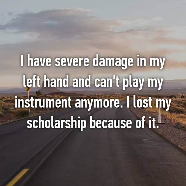 I have severe damage in my left hand and can't play my instrument anymore. I lost my scholarship because of it.
