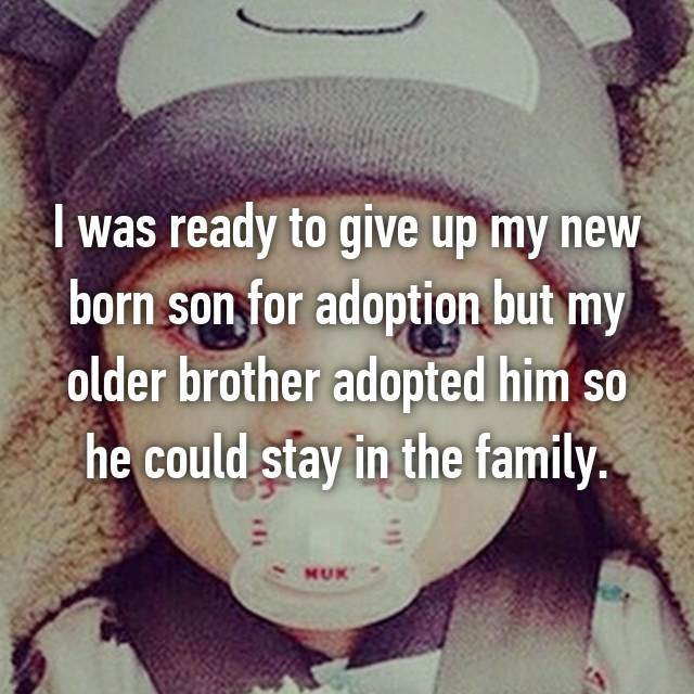 I was ready to give up my new born son for adoption but my older brother adopted him so he could stay in the family.