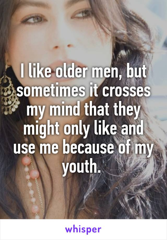 I like older men, but sometimes it crosses my mind that they might only like and use me because of my youth.