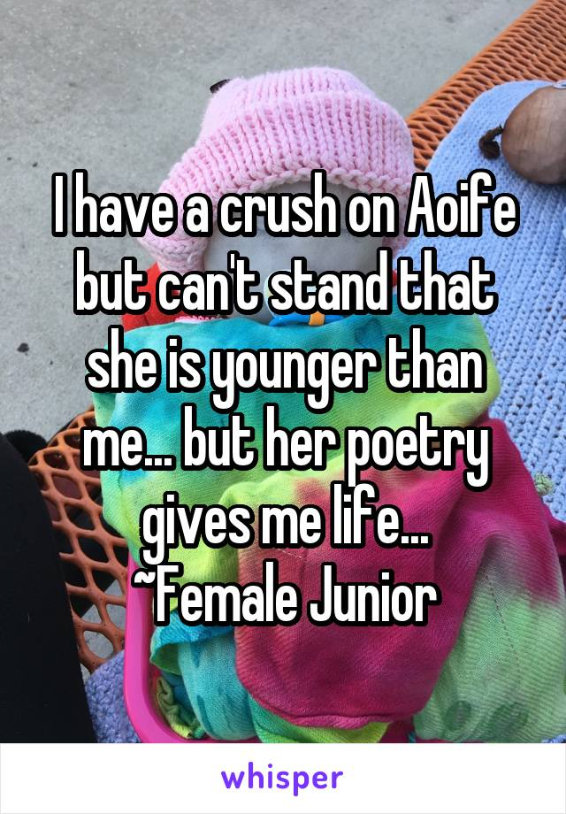 I have a crush on Aoife but can't stand that she is younger than me... but her poetry gives me life... ~Female Junior