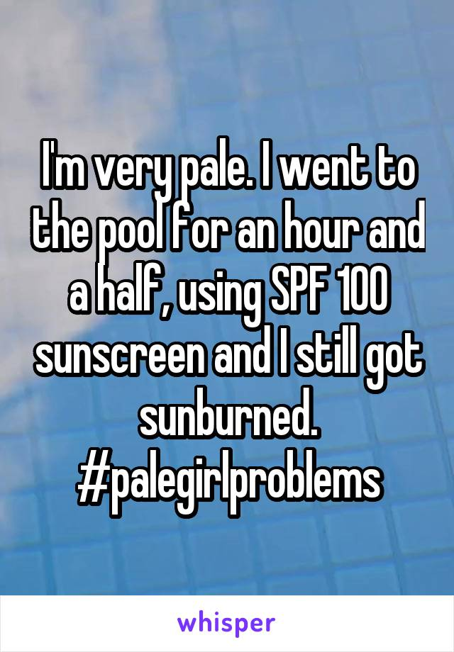 I'm very pale. I went to the pool for an hour and a half, using SPF 100 sunscreen and I still got sunburned. #palegirlproblems