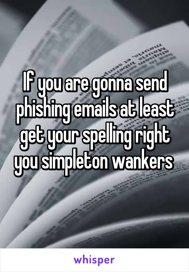 If you are gonna send phishing emails at least get your spelling right you simpleton wankers