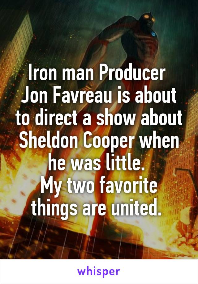 Iron man Producer  Jon Favreau is about to direct a show about Sheldon Cooper when he was little.  My two favorite things are united.