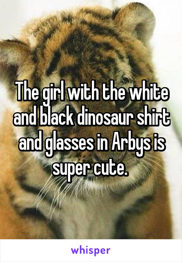 The girl with the white and black dinosaur shirt and glasses in Arbys is super cute.