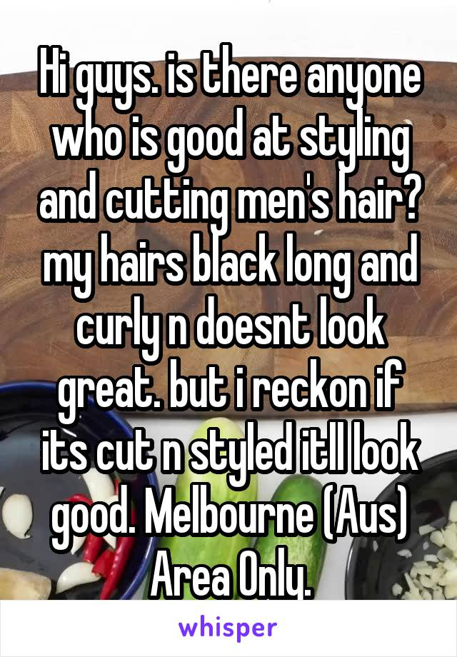 Hi guys. is there anyone who is good at styling and cutting men's hair? my hairs black long and curly n doesnt look great. but i reckon if its cut n styled itll look good. Melbourne (Aus) Area Only.