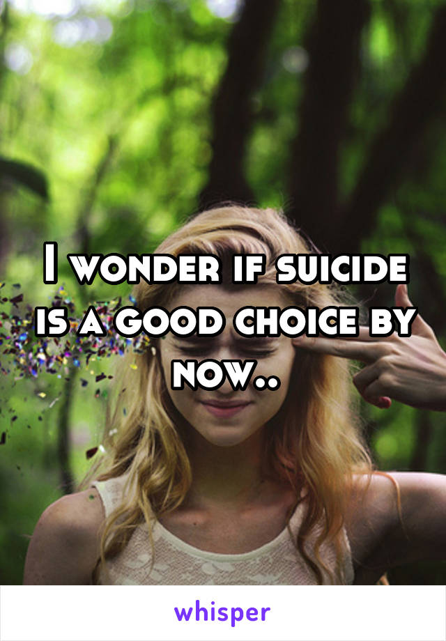 I wonder if suicide is a good choice by now..