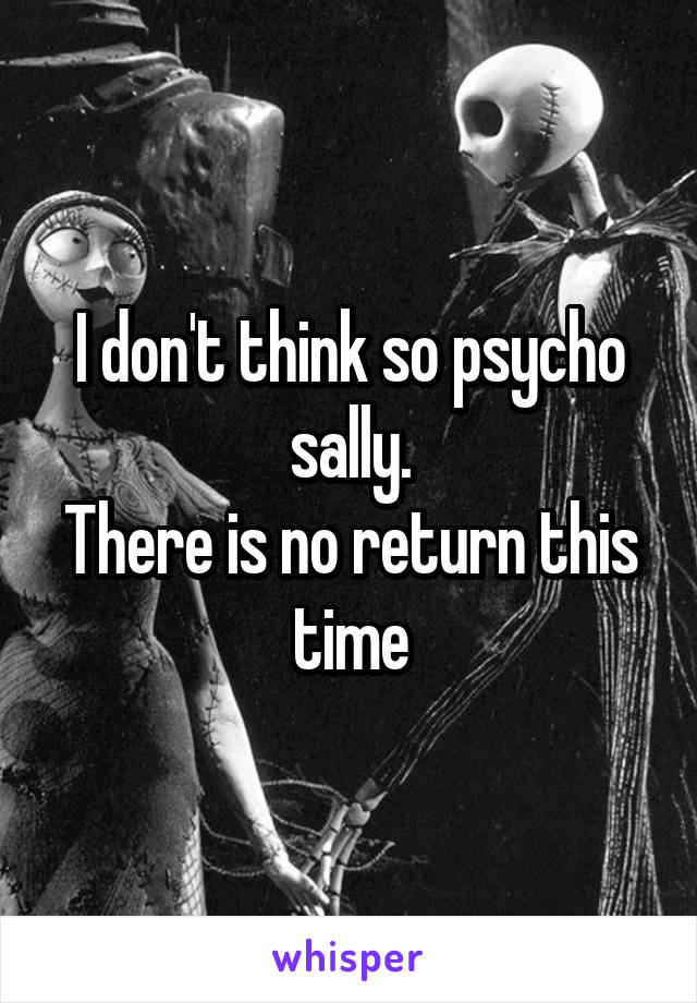 I don't think so psycho sally. There is no return this time