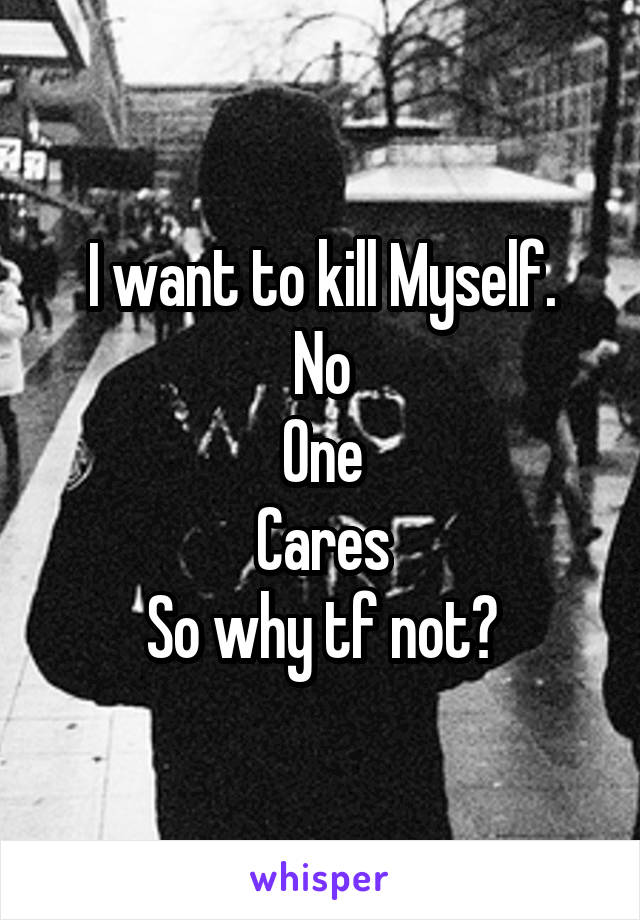 I want to kill Myself. No One Cares So why tf not?