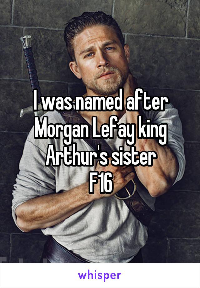 I was named after Morgan Lefay king Arthur's sister F16