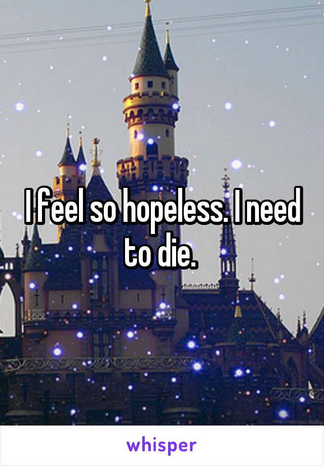 I feel so hopeless. I need to die.