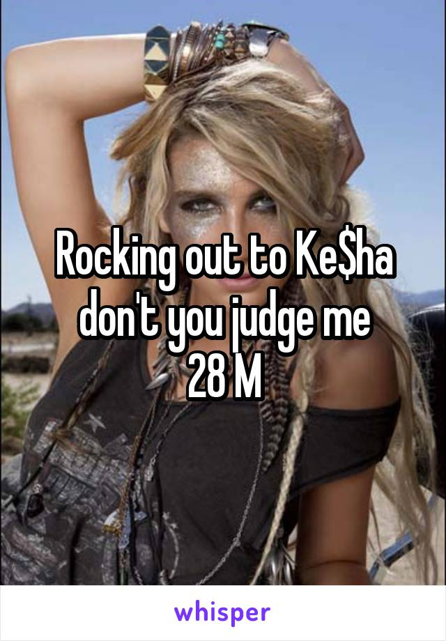 Rocking out to Ke$ha don't you judge me 28 M