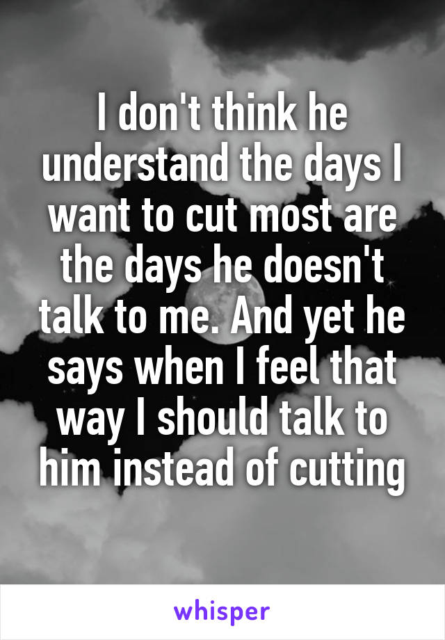 I don't think he understand the days I want to cut most are the days he doesn't talk to me. And yet he says when I feel that way I should talk to him instead of cutting
