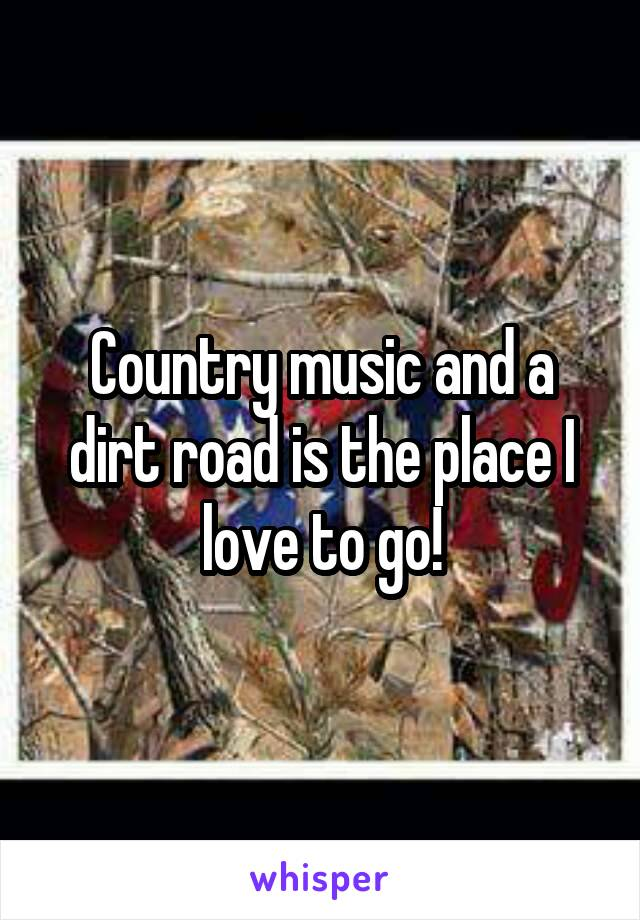 Country music and a dirt road is the place I love to go!