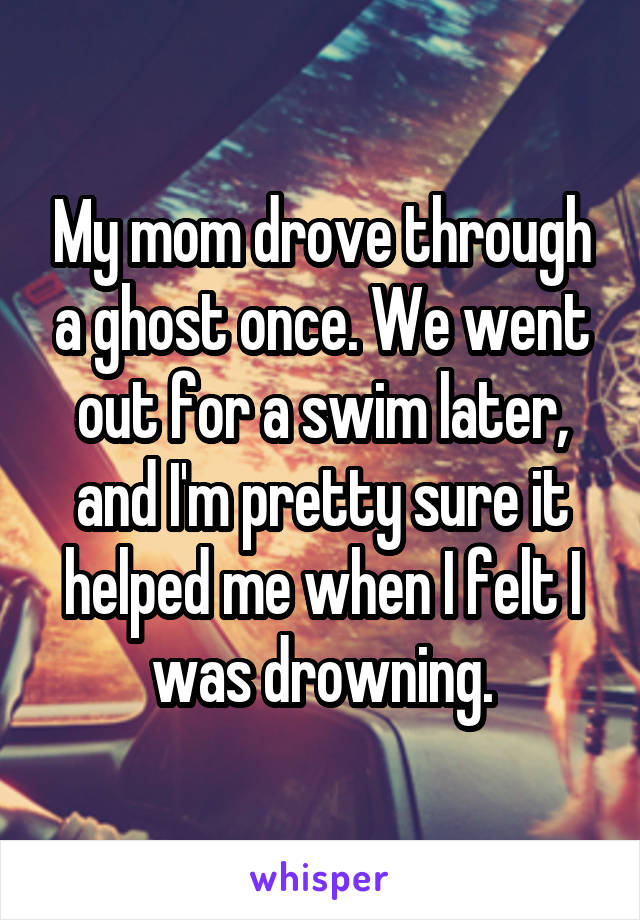My mom drove through a ghost once. We went out for a swim later, and I'm pretty sure it helped me when I felt I was drowning.