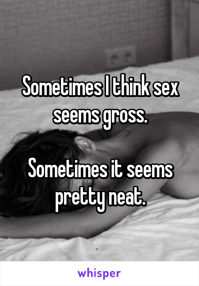 Sometimes I think sex seems gross.  Sometimes it seems pretty neat.