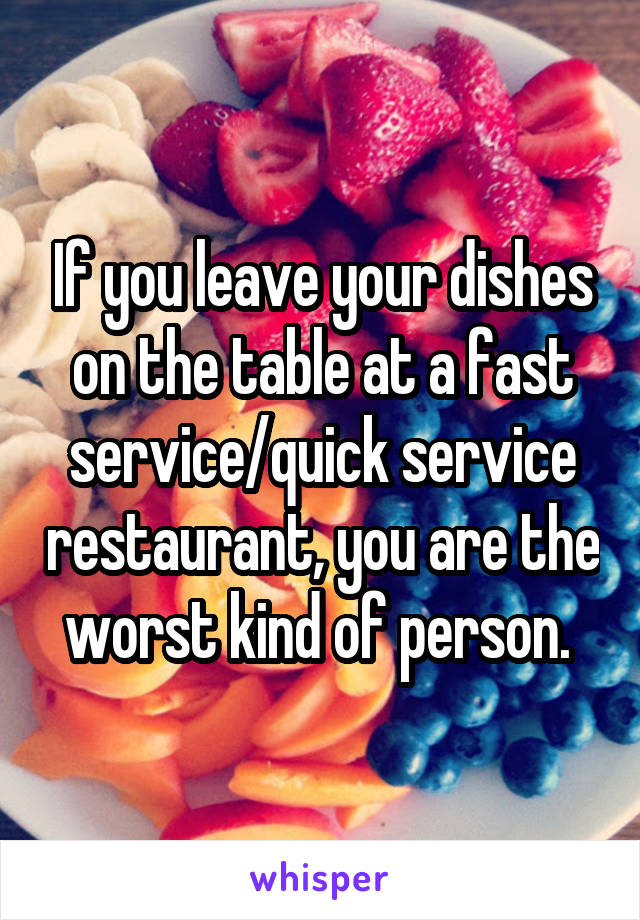 If you leave your dishes on the table at a fast service/quick service restaurant, you are the worst kind of person.