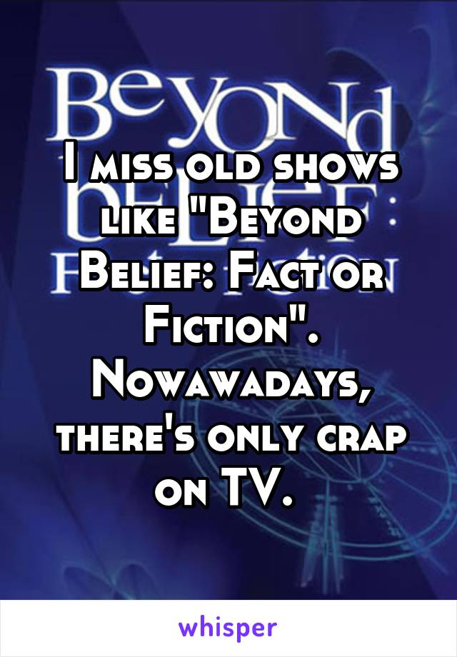 "I miss old shows like ""Beyond Belief: Fact or Fiction"". Nowawadays, there's only crap on TV."