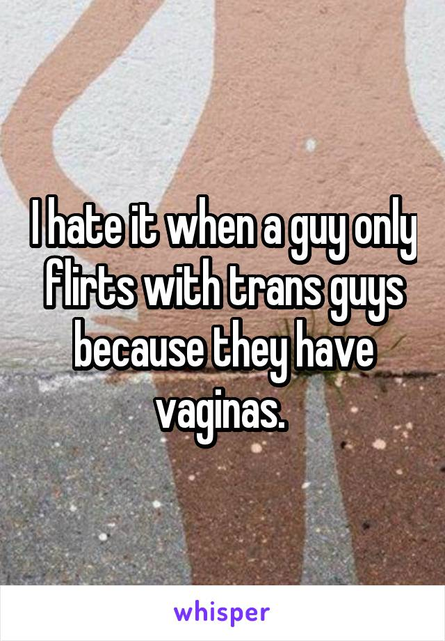 I hate it when a guy only flirts with trans guys because they have vaginas.