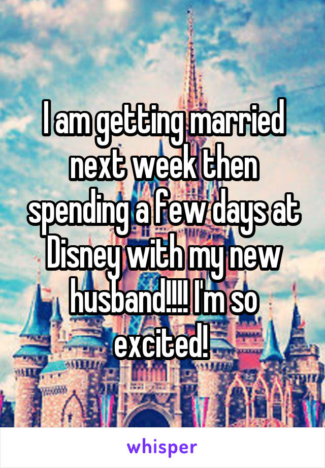 I am getting married next week then spending a few days at Disney with my new husband!!!! I'm so excited!