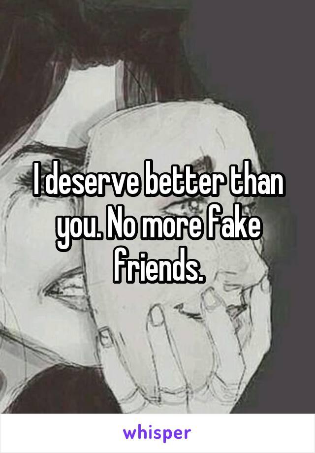 I deserve better than you. No more fake friends.