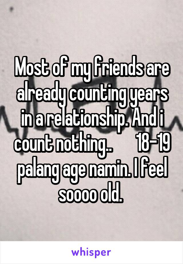 Most of my friends are already counting years in a relationship. And i count nothing..       18-19 palang age namin. I feel soooo old.