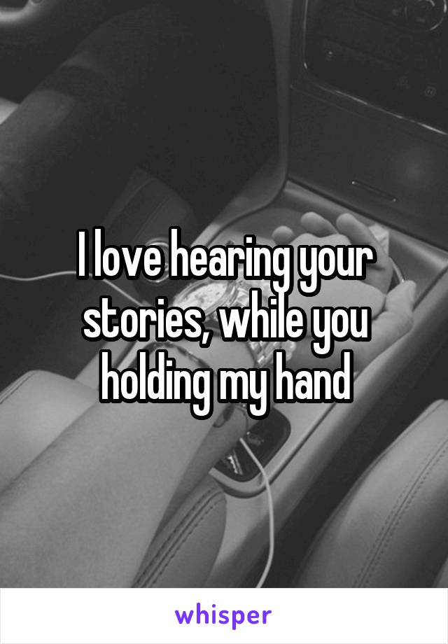 I love hearing your stories, while you holding my hand