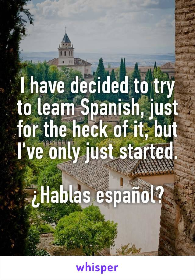 I have decided to try to learn Spanish, just for the heck of it, but I've only just started.  ¿Hablas español?