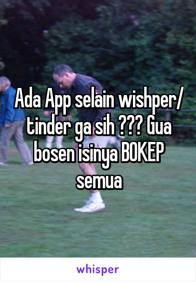 Ada App selain wishper/ tinder ga sih ??? Gua bosen isinya BOKEP semua
