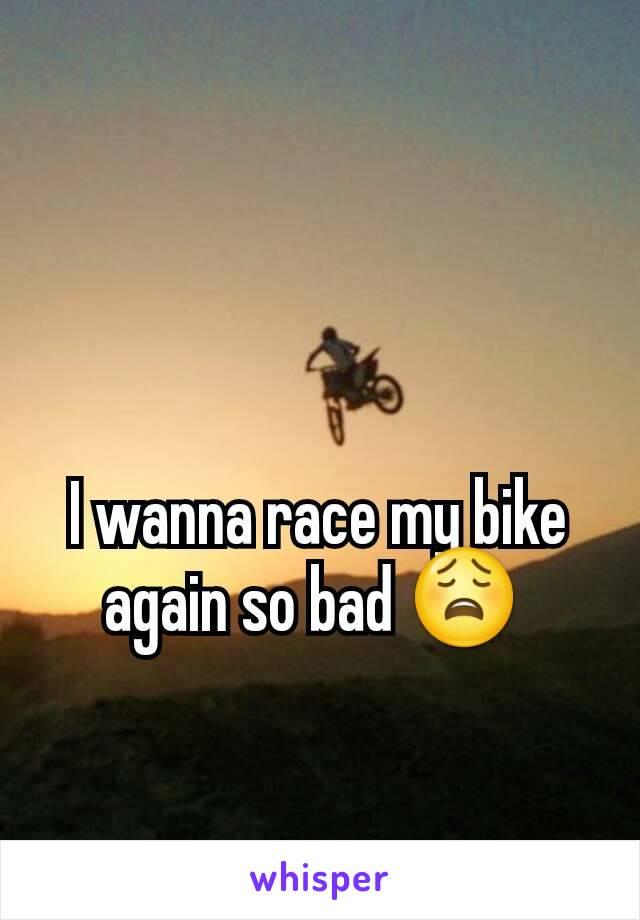 I wanna race my bike again so bad 😩