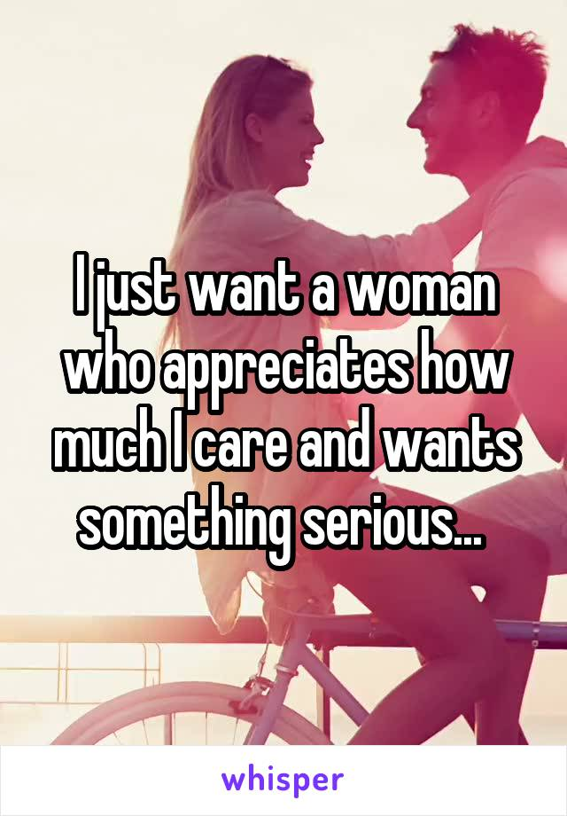 I just want a woman who appreciates how much I care and wants something serious...